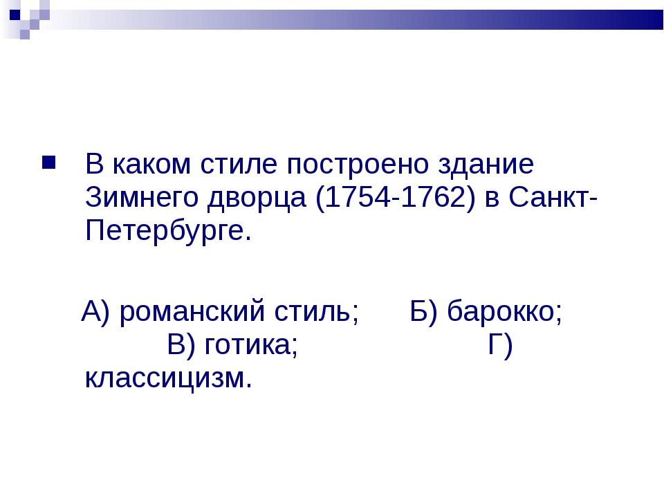 В каком стиле построено здание Зимнего дворца (1754-1762) в Санкт-Петербурге....
