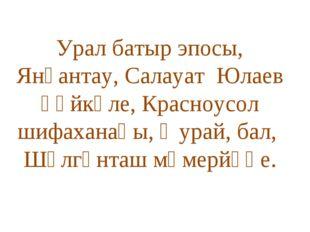 Урал батыр эпосы, Янғантау, Салауат Юлаев һәйкәле, Красноусол шифаханаһы, ҡу