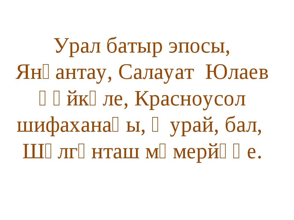 Урал батыр эпосы, Янғантау, Салауат Юлаев һәйкәле, Красноусол шифаханаһы, ҡу...