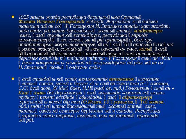 1925 жылы жазда республика басшылығына ОрталықФилипп Исаевич Голощекиндіжі...