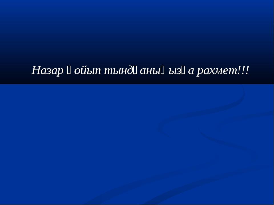 Назар қойып тындғаныңызға рахмет!!!