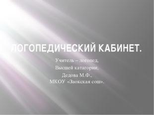 ЛОГОПЕДИЧЕСКИЙ КАБИНЕТ. Учитель – логопед, Высшей катагории, Дедова М.Ф., МКО
