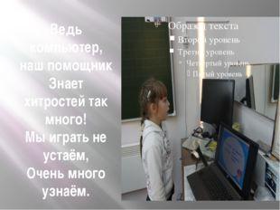 Ведь компьютер, наш помощник Знает хитростей так много! Мы играть не устаём,