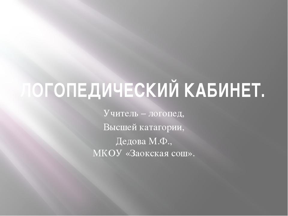 ЛОГОПЕДИЧЕСКИЙ КАБИНЕТ. Учитель – логопед, Высшей катагории, Дедова М.Ф., МКО...