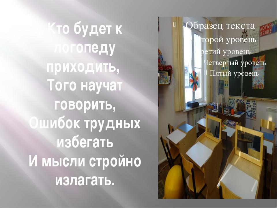 Кто будет к логопеду приходить, Того научат говорить, Ошибок трудных избегать...