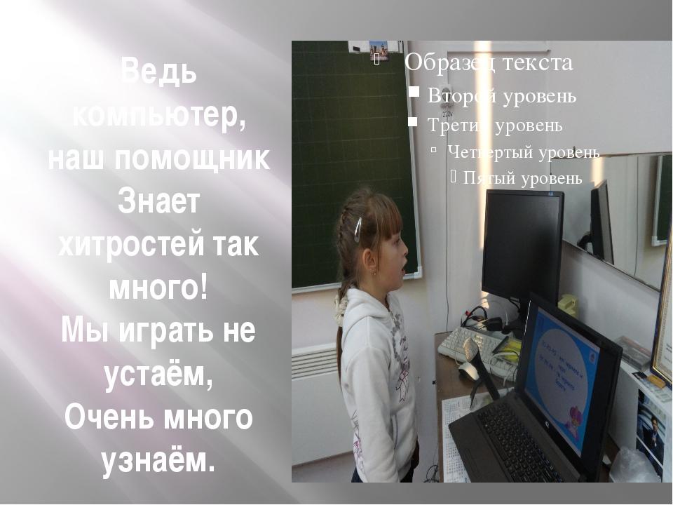 Ведь компьютер, наш помощник Знает хитростей так много! Мы играть не устаём,...