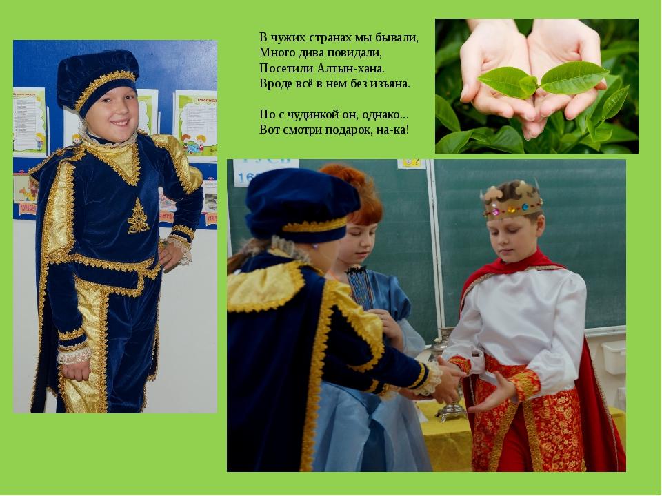 В чужих странах мы бывали, Много дива повидали, Посетили Алтын-хана. Вроде в...