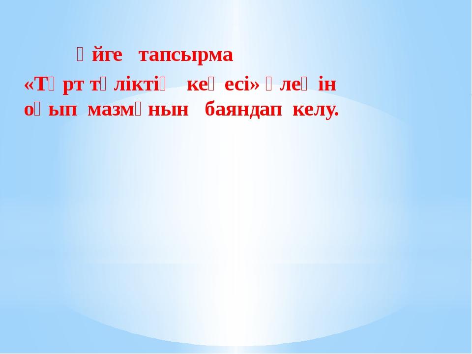 Үйге тапсырма «Төрт түліктің кеңесі» өлеңін оқып мазмұнын баяндап келу.