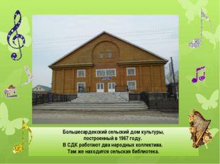 Большесардекский сельский дом культуры, построенный в 1967 году. В СДК работ