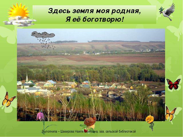 Здесь земля моя родная, Я её боготворю! Выполнила – Шакирова Наиля Наиловна,...