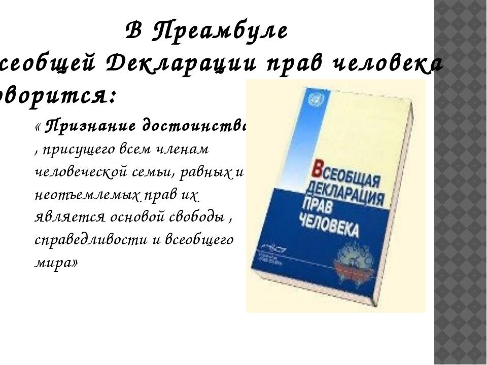 В Преамбуле Всеобщей Декларации прав человека говорится: « Признание достоинс...