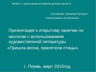 Составила: Екимова Наталья Анатольевна, воспитатель Презентация к открытому