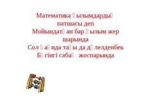 Математика ғылымдардың патшасы деп Мойындатқан бар ғылым жер шарында Сол қағи