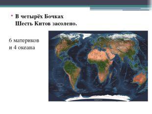 В четырёх Бочках Шесть Китов засолено. 6 материков и 4 океана