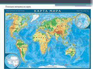 Покажите материки на карте.