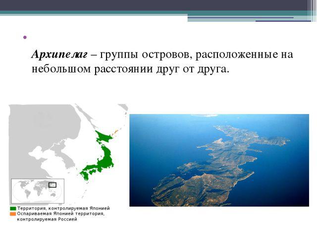 Архипелаг– группы островов, расположенные на небольшом расстоянии друг от д...