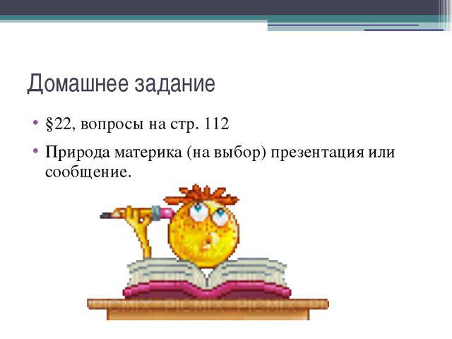 Домашнее задание §22, вопросы на стр. 112 Природа материка (на выбор) презент...