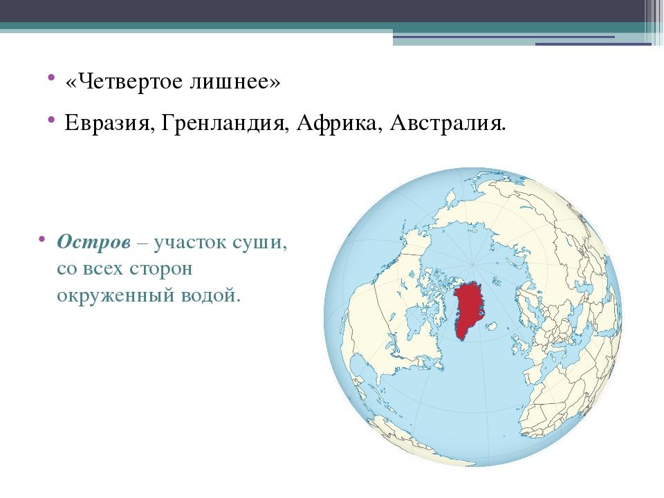 «Четвертое лишнее» Евразия, Гренландия, Африка, Австралия. Остров– участок с...
