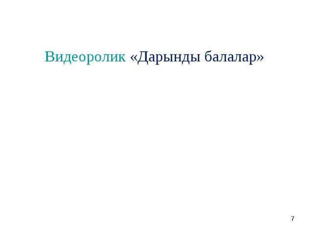 * Видеоролик «Дарынды балалар»