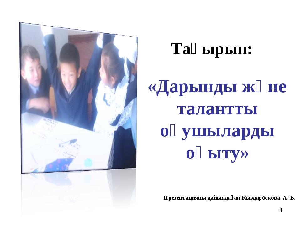 * Тақырып: «Дарынды және талантты оқушыларды оқыту» Презентацияны дайындаған...