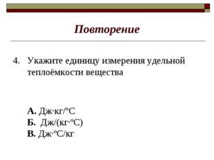 Повторение 4. Укажите единицу измерения удельной теплоёмкости вещества А. Дж·