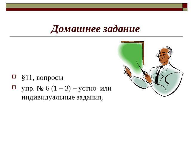Домашнее задание §11, вопросы упр. № 6 (1 – 3) – устно или индивидуальные зад...