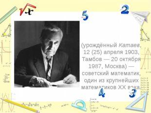 Андре́й Никола́евич Колмого́ров (урождённый Катаев, 12(25)апреля1903, Тамб