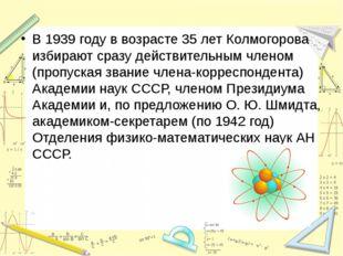 В 1939 году в возрасте 35 лет Колмогорова избирают сразу действительным члено