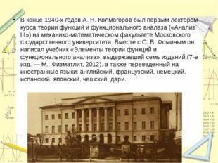 В конце 1940-х годов А.Н.Колмогоров был первым лектором курса теории функци