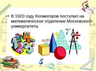 В 1920году Колмогоров поступил на математическое отделение Московского униве
