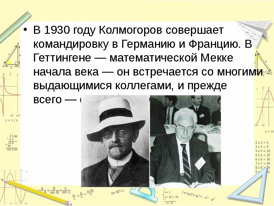 В 1930 году Колмогоров совершает командировку в Германию и Францию. В Геттинг...