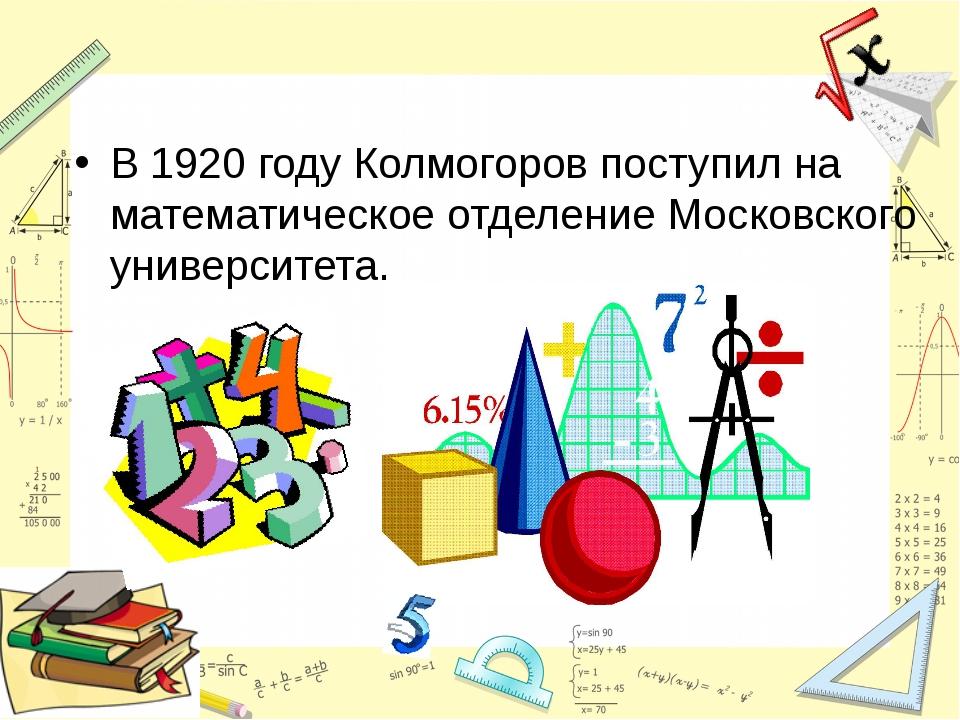 В 1920году Колмогоров поступил на математическое отделение Московского униве...