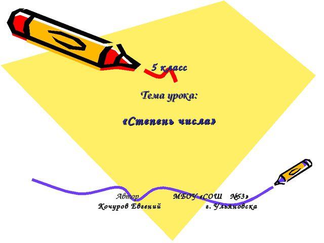 5 класс Тема урока: «Степень числа» Автор МБОУ «СОШ №53» Кочуров Евгений г. У...