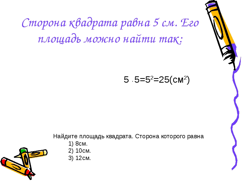 Сторона квадрата равна 5 см. Его площадь можно найти так: 5 ∙ 5=52=25(см2) На...