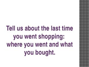 Tell us about the last time you went shopping: where you went and what you bo
