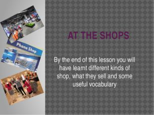 AT THE SHOPS By the end of this lesson you will have learnt different kinds o