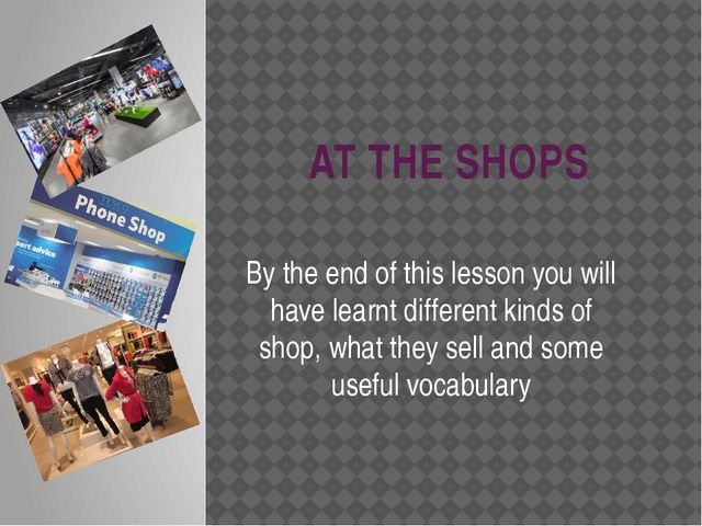 AT THE SHOPS By the end of this lesson you will have learnt different kinds o...