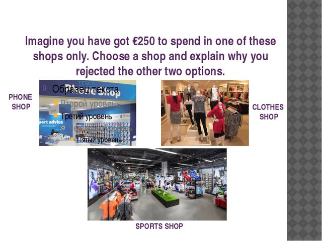Imagine you have got €250 to spend in one of these shops only. Choose a shop...