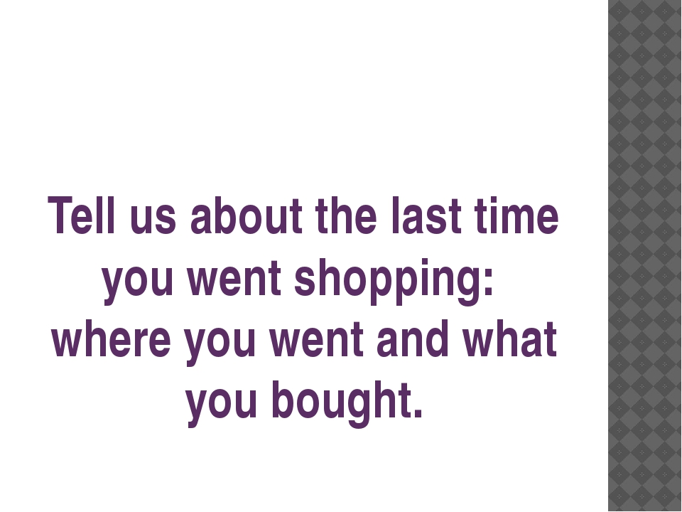 Tell us about the last time you went shopping: where you went and what you bo...