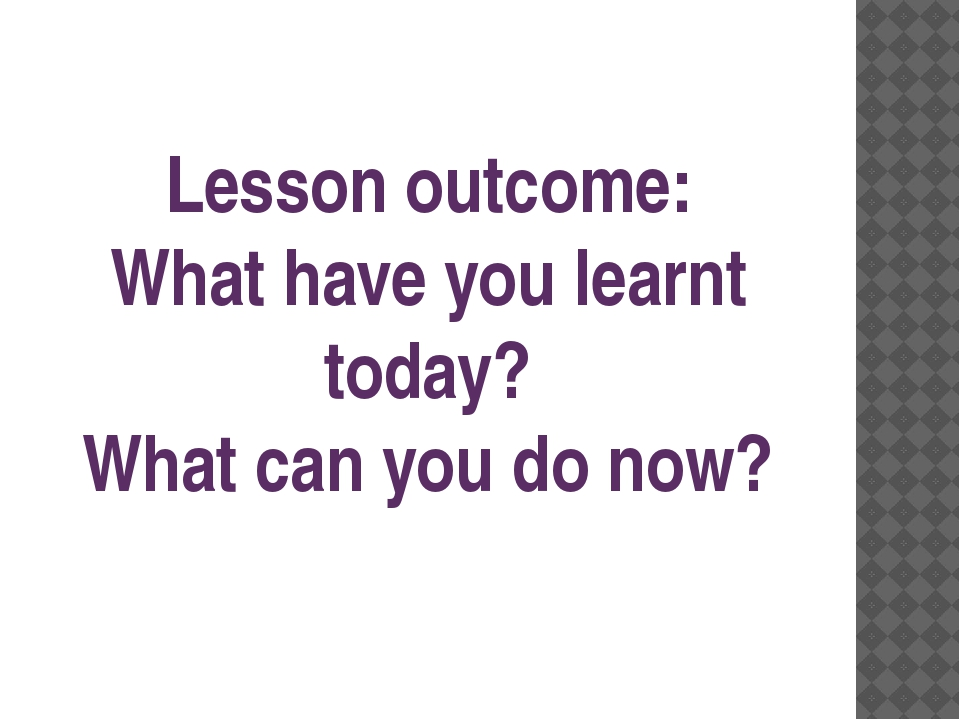 Lesson outcome: What have you learnt today? What can you do now?