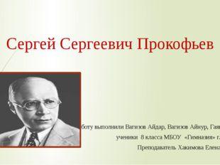 Сергей Сергеевич Прокофьев Работу выполнили Вагизов Айдар, Вагизов Айнур, Гая