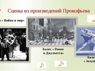 Опера « Война и мир» Балет « Ромео и Джульетта» Балет « Золушка» Сцены из про