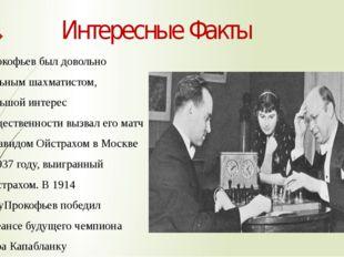 Интересные Факты Прокофьев был довольно сильнымшахматистом, большой интерес