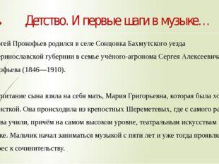 Детство. И первые шаги в музыке… Сергей Прокофьев родился в селеСонцовкаБах