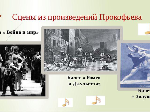 Опера « Война и мир» Балет « Ромео и Джульетта» Балет « Золушка» Сцены из про...