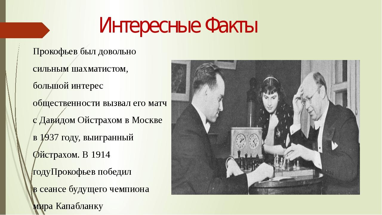 Интересные Факты Прокофьев был довольно сильнымшахматистом, большой интерес...