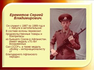 Ереметов Сергей Владимирович. Он служил с 1987 по 1989 год в г. Кабуле в авт