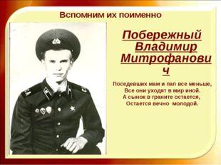 Вспомним их поименно Побережный Владимир Митрофанович Поседевших мам и пап вс
