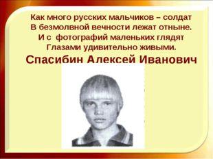 Как много русских мальчиков – солдат В безмолвной вечности лежат отныне. И с