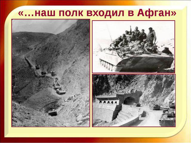 «…наш полк входил в Афган»